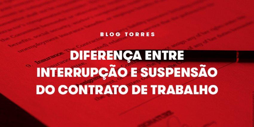 Diferença entre Interrupção e Suspensão do contrato de trabalho